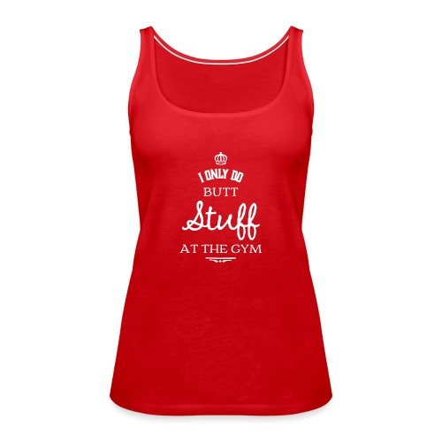 I only do Butt Stuff at the Gym - Frauen Premium Tank Top