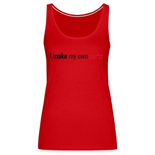 I make my own parts. - Women's Premium Tank Top