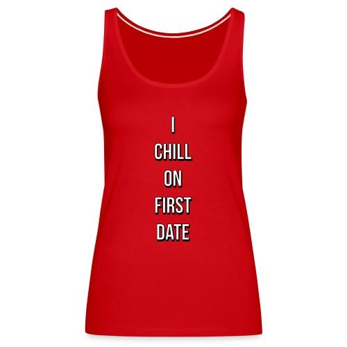 I CHILL ON FIRST DATE - Premium singlet for kvinner