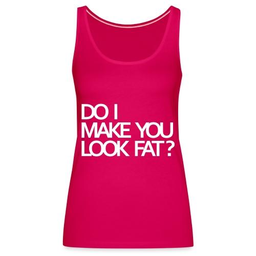 Do I make you look fat? - Women's Premium Tank Top