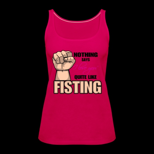 Nothing says I LOVE YOU quite like fisting - Frauen Premium Tank Top