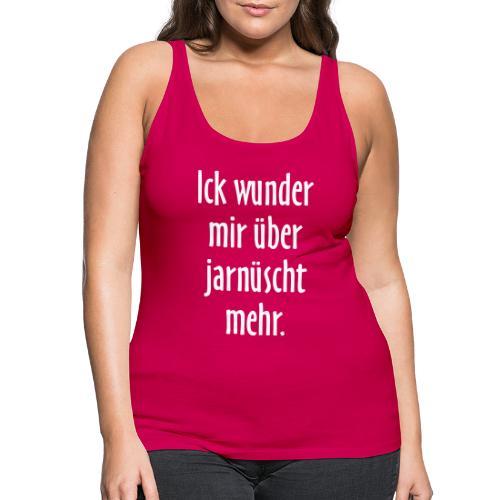 Ick wunder mir über jarnüscht mehr - Berlin Spruch - Frauen Premium Tank Top