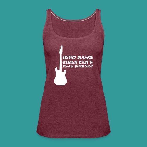 Who Says Girls Can't Play Guitar? - Women's Premium Tank Top