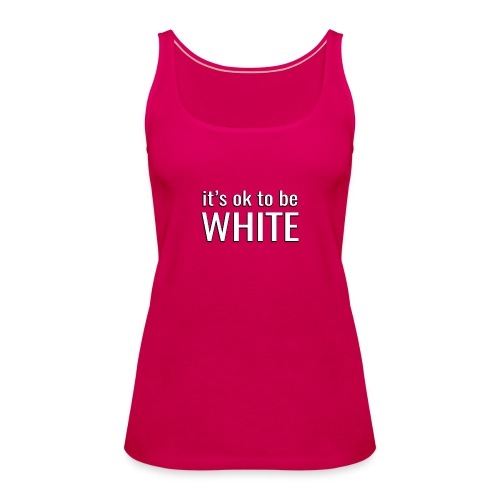 It's ok to be white - Women's Premium Tank Top