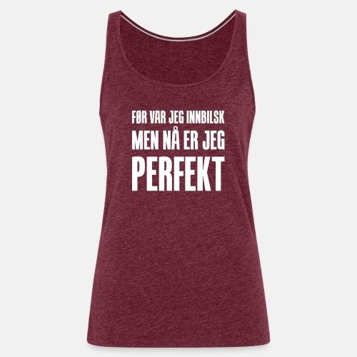 Før var jeg innbilsk, men nå er jeg perfekt