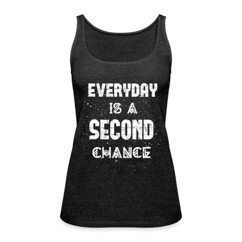 Everyday Is A Second Chance - Frauen Premium Tank Top