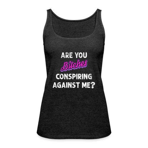 Are You Bitches Conspiring Against Me? - Dame Premium tanktop