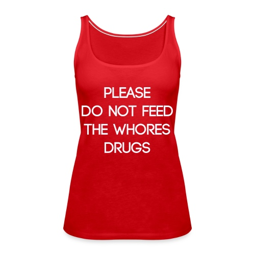 Please do not feed the whores drugs shirt - Women's Premium Tank Top