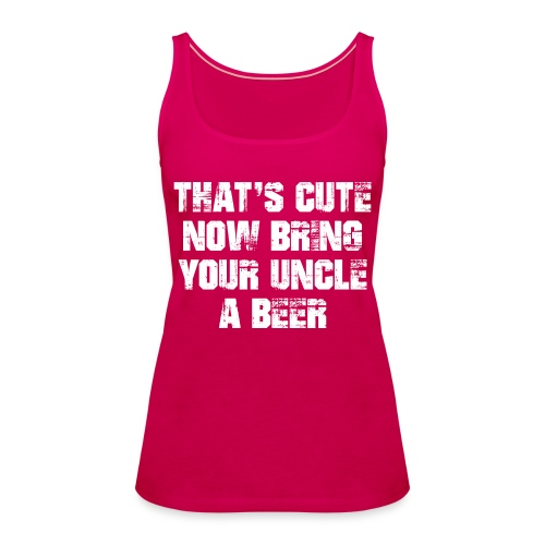 That's Cute Now Bring Your Uncle A Beer - Women's Premium Tank Top