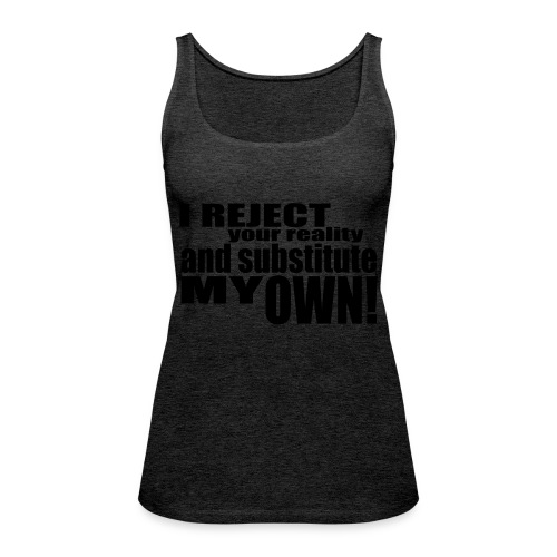 I reject your reality and substitute my own - Women's Premium Tank Top
