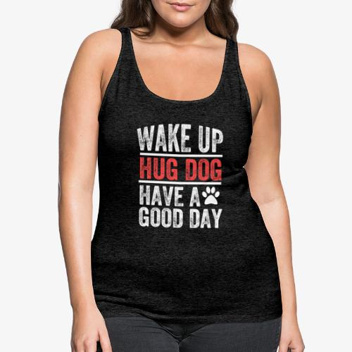 Wake Up! Hug Dog! Have A Good Day! - Women's Premium Tank Top