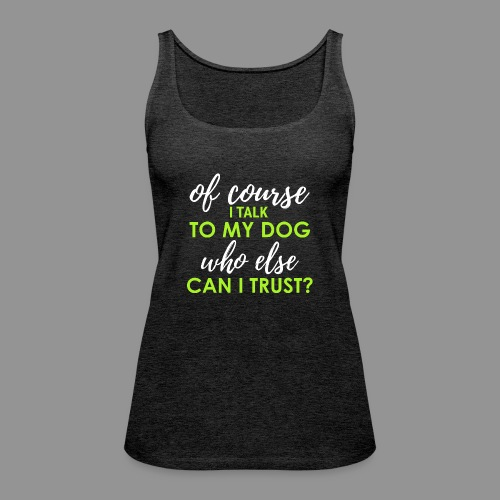 Of course I talk to my dog, who else can I trust? - Women's Premium Tank Top