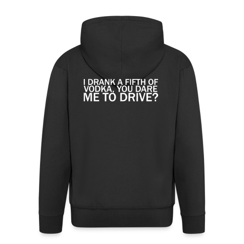 I DRANK A FIFTH OF VODKA, YOU DARE ME TO DRIVE? - Men's Premium Hooded Jacket