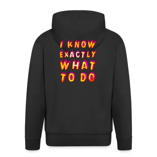 I know exactly what to do - Men's Premium Hooded Jacket