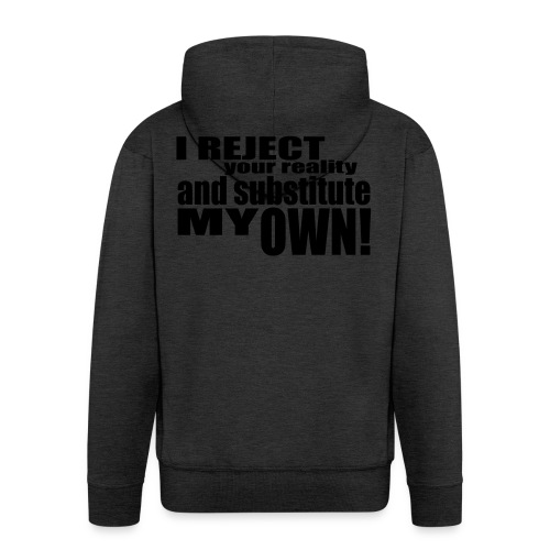 I reject your reality and substitute my own - Men's Premium Hooded Jacket