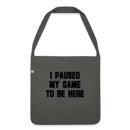 Ich habe mein Spiel pausiert um hier zu sein - Schultertasche aus Recycling-Material