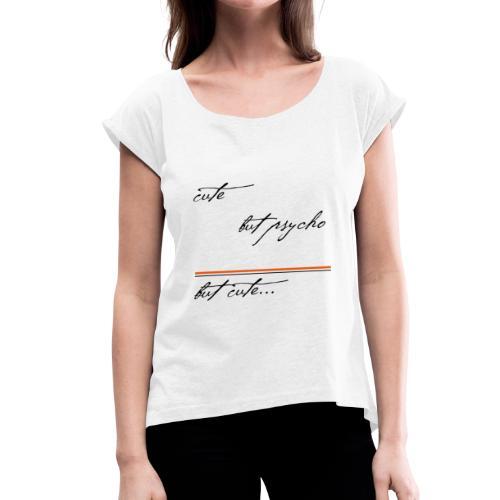 cute. but psycho. but cute - Frauen T-Shirt mit gerollten Ärmeln