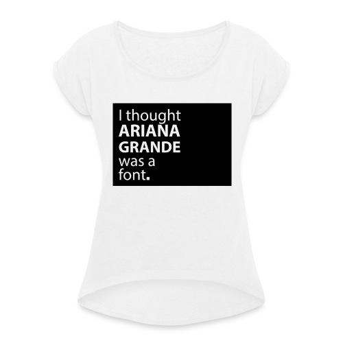 I thought ariana grande was a font - Vrouwen T-shirt met opgerolde mouwen