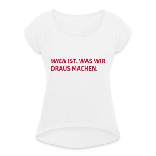 Wien ist, was wir draus machen - Frauen T-Shirt mit gerollten Ärmeln