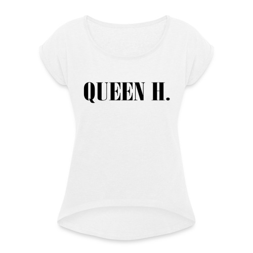 Queen H. Du bist die Königin! - Frauen T-Shirt mit gerollten Ärmeln