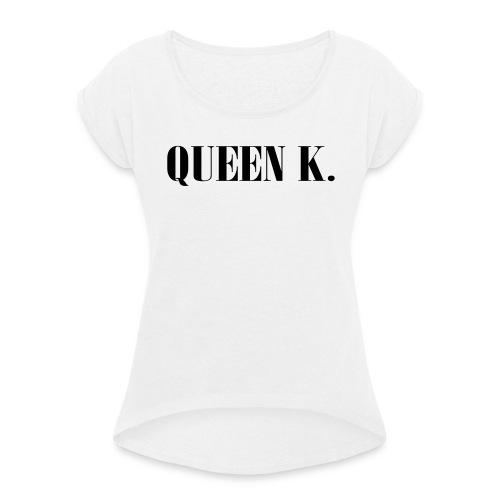 Queen K. Du bist die Königin! - Frauen T-Shirt mit gerollten Ärmeln