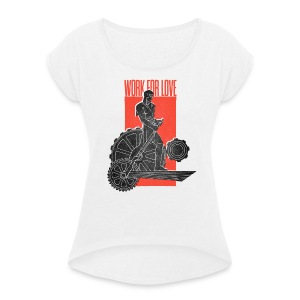 Work For Love - Frauen T-Shirt mit gerollten Ärmeln