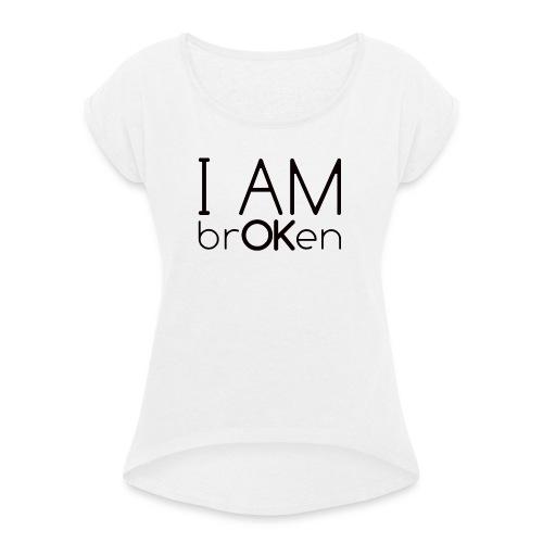 I Am brOKen - Frauen T-Shirt mit gerollten Ärmeln