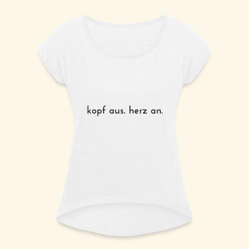 kopf aus herz an - Frauen T-Shirt mit gerollten Ärmeln