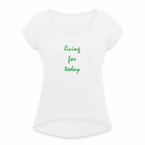 living for today - Frauen T-Shirt mit gerollten Ärmeln