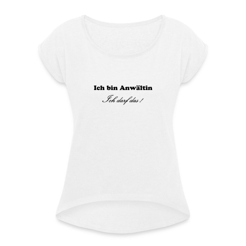 Ich bin Anwältin. Ich darf das! - Frauen T-Shirt mit gerollten Ärmeln