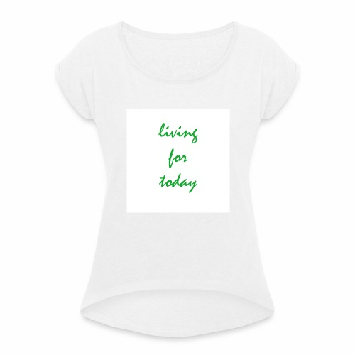living for today - Frauen T-Shirt mit gerollten Ärmeln