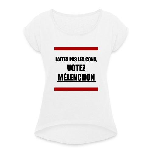 Faites pas les cons, votez Mélenchon - T-shirt à manches retroussées Femme