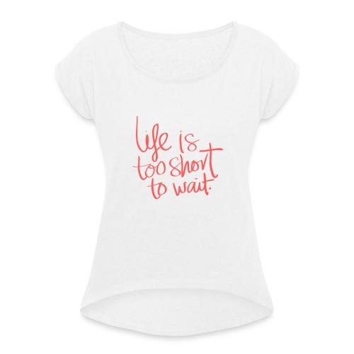 La vie est courte - T-shirt à manches retroussées Femme