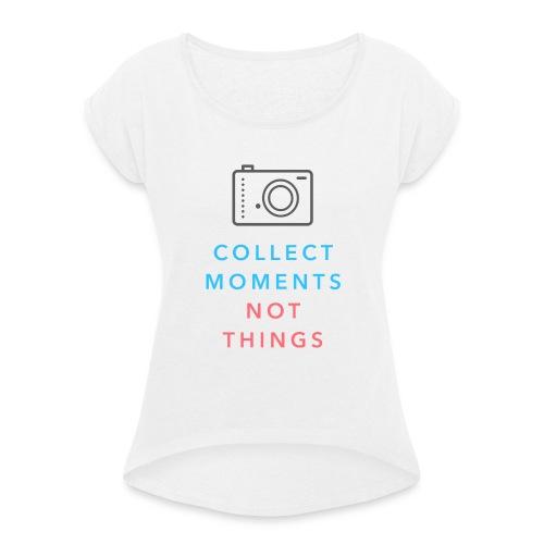 Collect Moments Not Things - Frauen T-Shirt mit gerollten Ärmeln