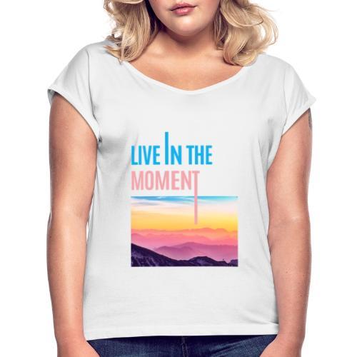 Live in the Moment - Frauen T-Shirt mit gerollten Ärmeln