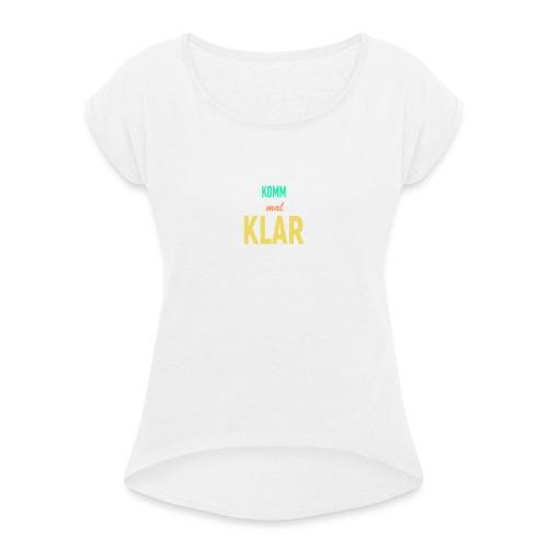 Komm mal Klar! - Frauen T-Shirt mit gerollten Ärmeln