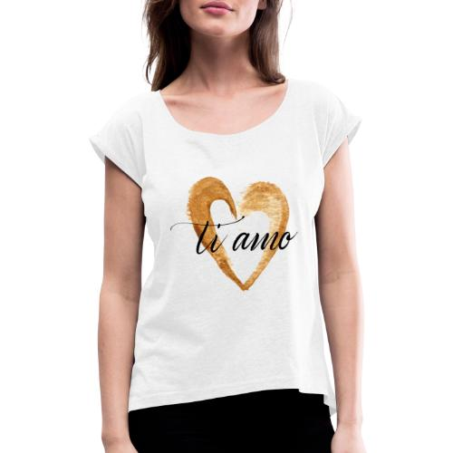ti amo - Women's T-Shirt with rolled up sleeves