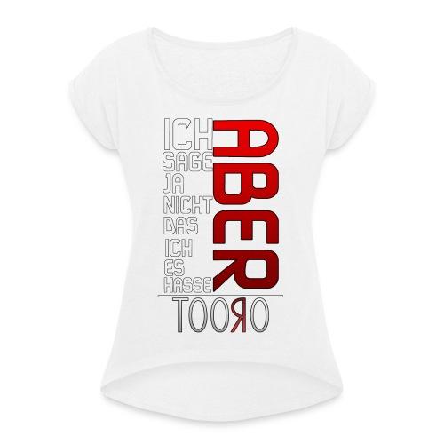aber to png - Frauen T-Shirt mit gerollten Ärmeln