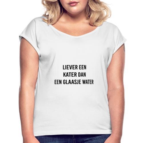 Liever een kater dan een glaasje water - Vrouwen T-shirt met opgerolde mouwen