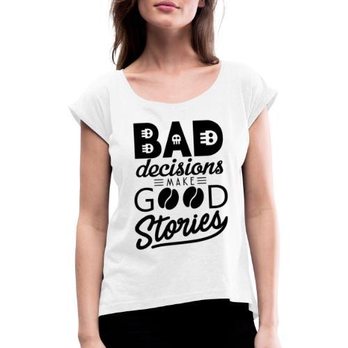 Schlechte Entscheidungen machen gute Geschichten - Frauen T-Shirt mit gerollten Ärmeln