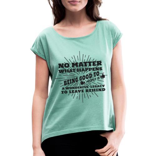 Egal was passiert, Sei gut zu anderen Leuten - Frauen T-Shirt mit gerollten Ärmeln