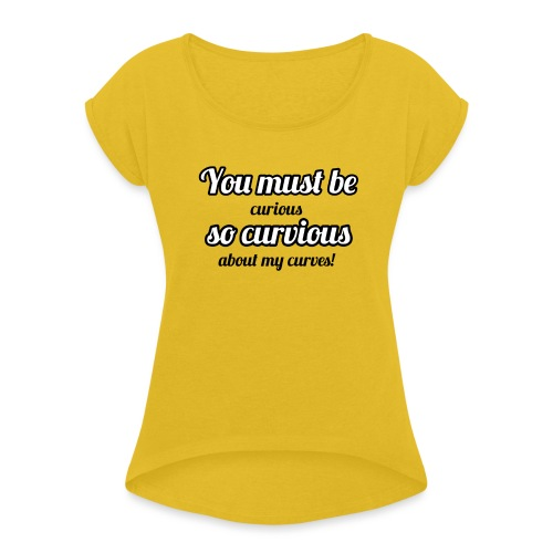 YOU MUST BE - SO CURVIOUS ' - Women's T-Shirt with rolled up sleeves