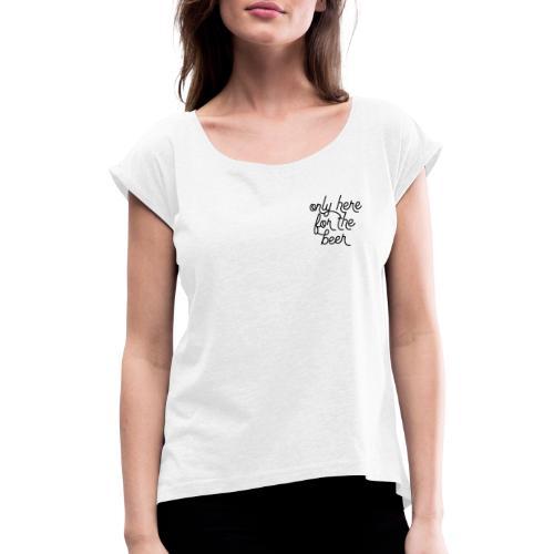 Only Here For The Beer - Frauen T-Shirt mit gerollten Ärmeln
