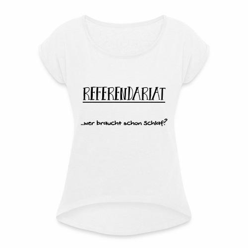 Referendariat: Wer braucht schon Schlaf? - Frauen T-Shirt mit gerollten Ärmeln
