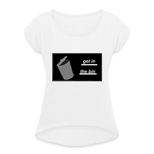 Get In The Bin - Women's T-Shirt with rolled up sleeves