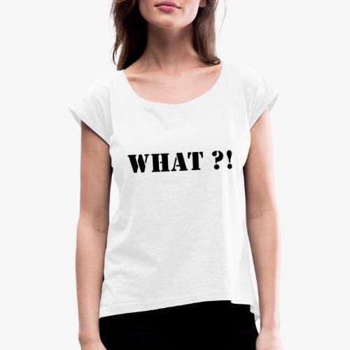 What - Frauen T-Shirt mit gerollten Ärmeln