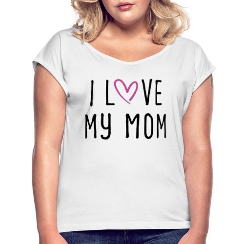 I love my mom Muttertagsgeschenk - Frauen T-Shirt mit gerollten Ärmeln
