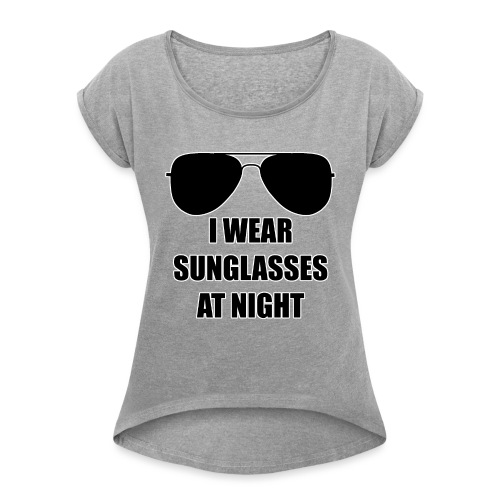 I Wear Sunglasses At Night - Frauen T-Shirt mit gerollten Ärmeln