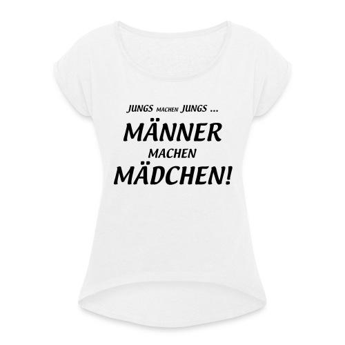 Männer machen Mädchen - Frauen T-Shirt mit gerollten Ärmeln