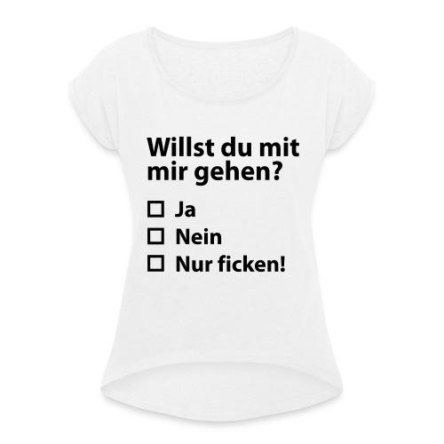 Willst du mit mir gehn? - Frauen T-Shirt mit gerollten Ärmeln